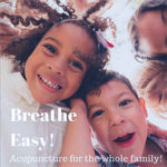 """This image shows 2 kids looking downwards at the camera (as if it were placed on the ground, by their feet). The girl has a big happy smile and the boy looks happy with a more playful expression. The text says """"Breathe Easy! Acupuncture for the whole family!"""""""